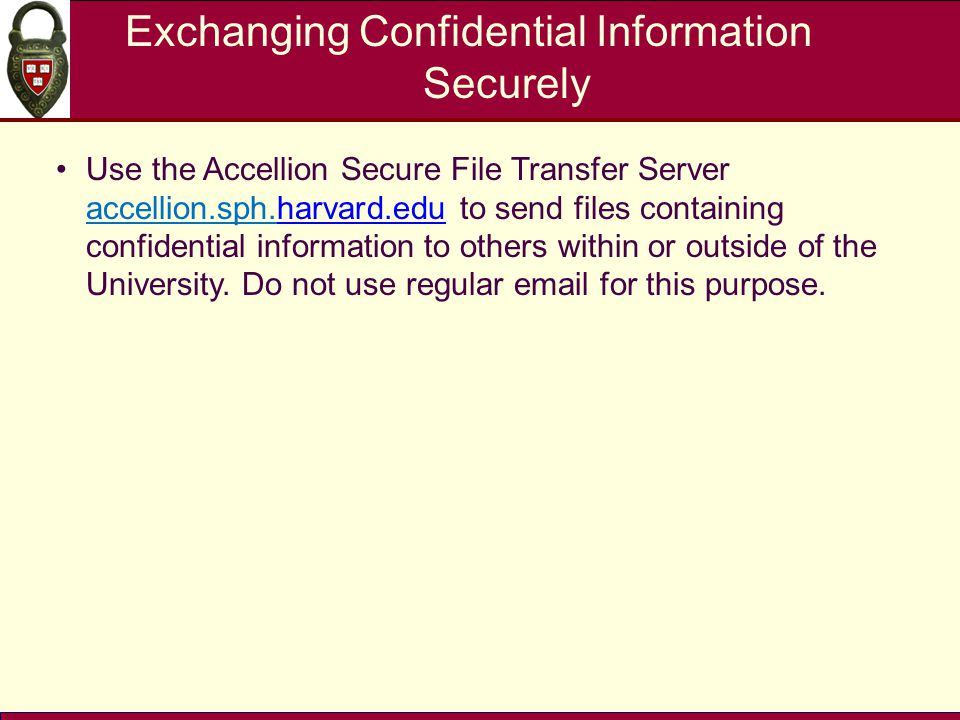 Exchanging Confidential Information Securely Use the Accellion Secure File Transfer Server accellion.sph.harvard.edu to send files containing confiden