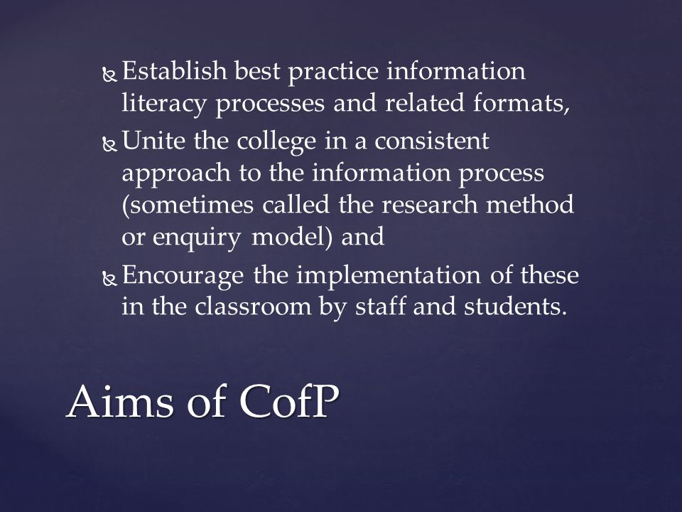  Establish best practice information literacy processes and related formats,   Unite the college in a consistent approach to the information process (sometimes called the research method or enquiry model) and   Encourage the implementation of these in the classroom by staff and students.