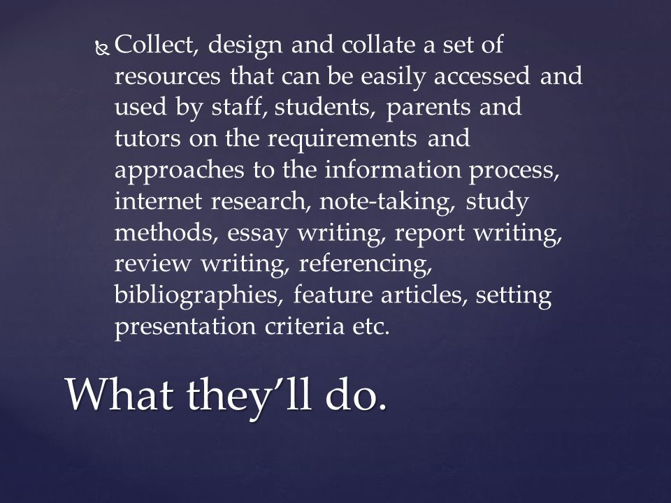   Collect, design and collate a set of resources that can be easily accessed and used by staff, students, parents and tutors on the requirements and approaches to the information process, internet research, note-taking, study methods, essay writing, report writing, review writing, referencing, bibliographies, feature articles, setting presentation criteria etc.