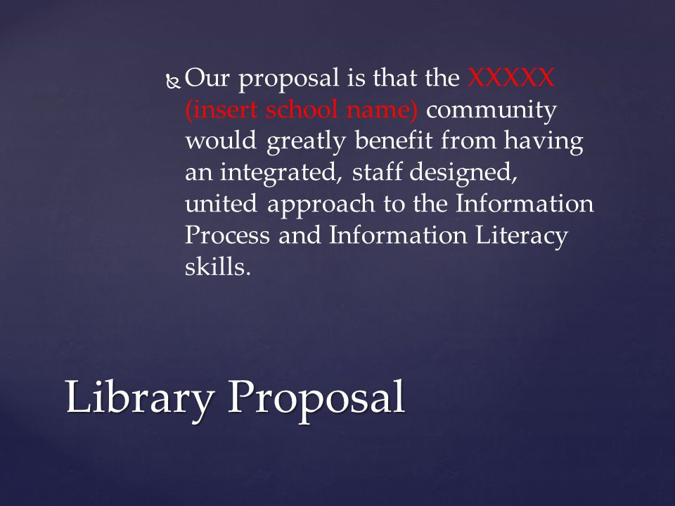   Our proposal is that the XXXXX (insert school name) community would greatly benefit from having an integrated, staff designed, united approach to the Information Process and Information Literacy skills.