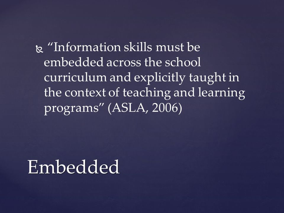   Information skills must be embedded across the school curriculum and explicitly taught in the context of teaching and learning programs (ASLA, 2006) Embedded