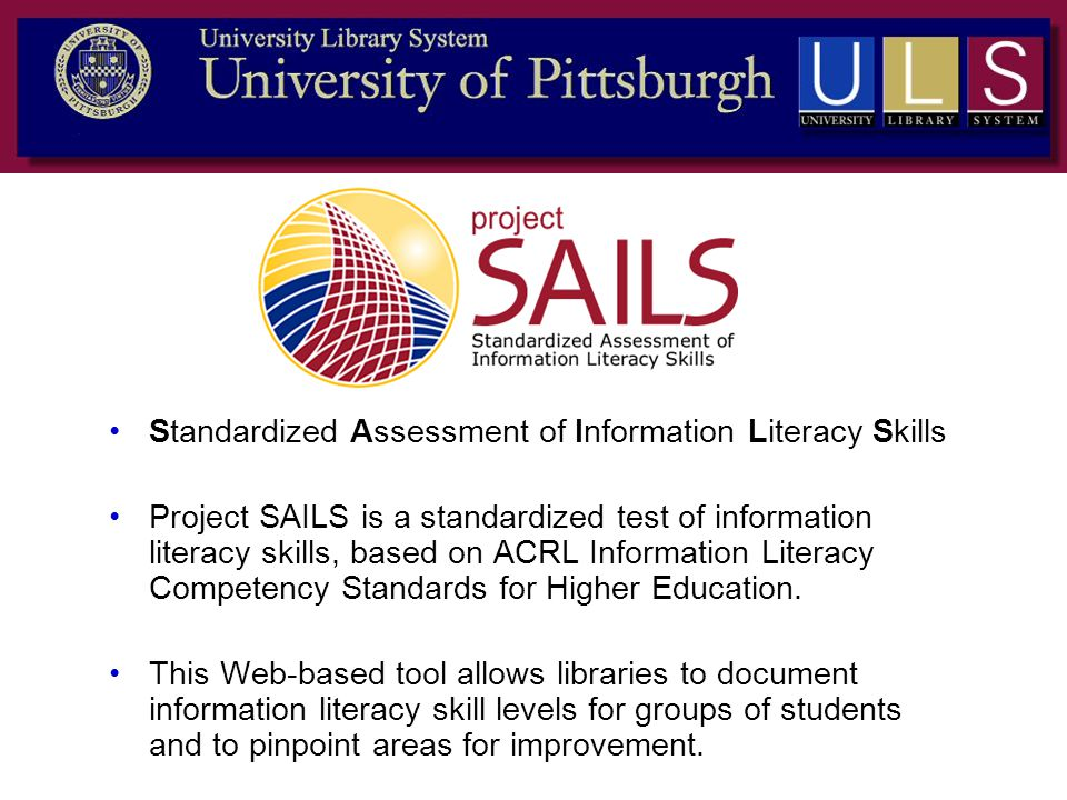 Standardized Assessment of Information Literacy Skills Project SAILS is a standardized test of information literacy skills, based on ACRL Information Literacy Competency Standards for Higher Education.