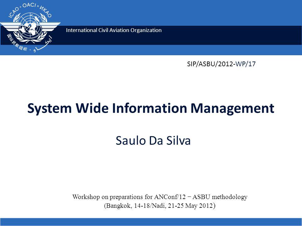 International Civil Aviation Organization System Wide Information Management Saulo Da Silva Workshop on preparations for ANConf/12 − ASBU methodology