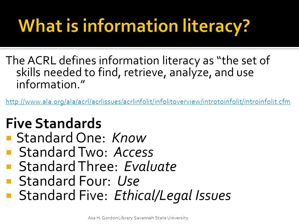The ACRL defines information literacy as the set of skills needed to find, retrieve, analyze, and use information. http://www.ala.org/ala/acrl/acrlissues/acrlinfolit/infolitoverview/introtoinfolit/introinfolit.cfm Five Standards  Standard One: Know  Standard Two: Access  Standard Three: Evaluate  Standard Four: Use  Standard Five: Ethical/Legal Issues Asa H.