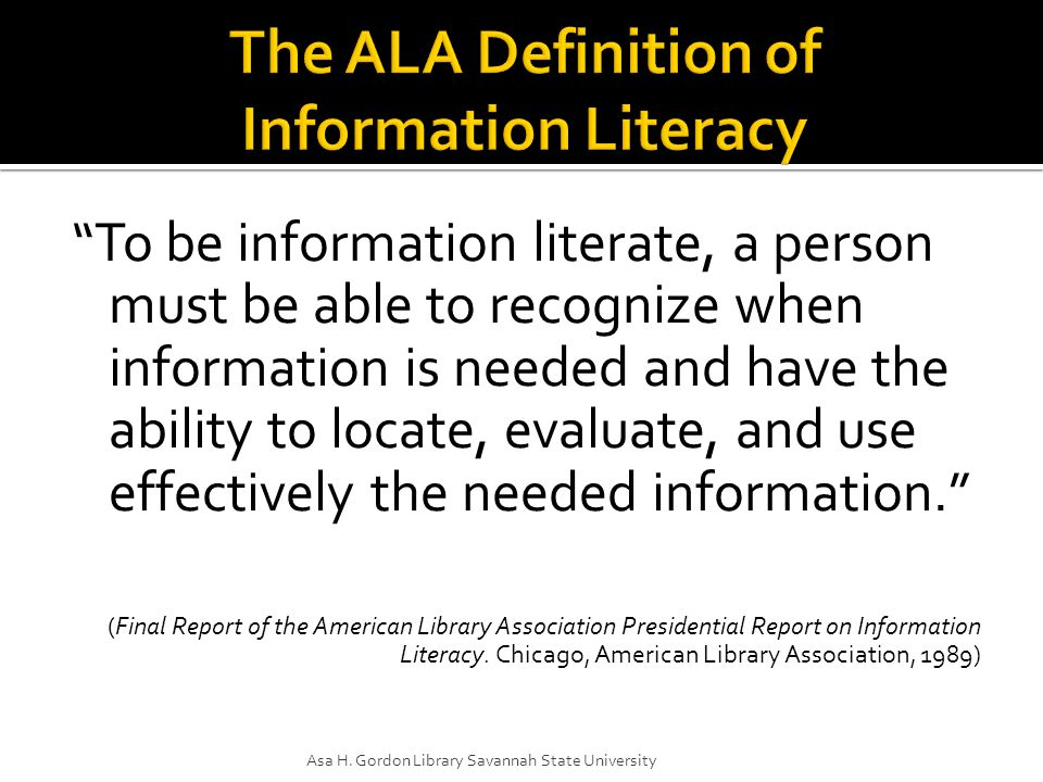  Equips individuals for lifelong learning  More than knowing how to use computers  Includes critical analysis of information  Highlights the global nature of information  Allows use of relevant information for informed decision making citizens, consumers, professionals, and individuals (from http://www.ala.org/ala/acrl/acrlissues/acrlinfolit/professactivity/advocate/advocateil.cfm#dept and http://www.ala.org/ala/acrl/acrlissues/acrlinfolit/infolitstandards/using/infolit-highered.ppt )http://www.ala.org/ala/acrl/acrlissues/acrlinfolit/professactivity/advocate/advocateil.cfm#dept http://www.ala.org/ala/acrl/acrlissues/acrlinfolit/infolitstandards/using/infolit-highered.ppt Asa H.