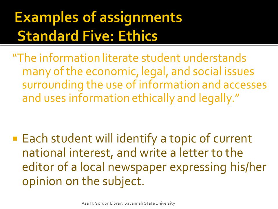 The information literate student understands many of the economic, legal, and social issues surrounding the use of information and accesses and uses information ethically and legally.  Each student will identify a topic of current national interest, and write a letter to the editor of a local newspaper expressing his/her opinion on the subject.