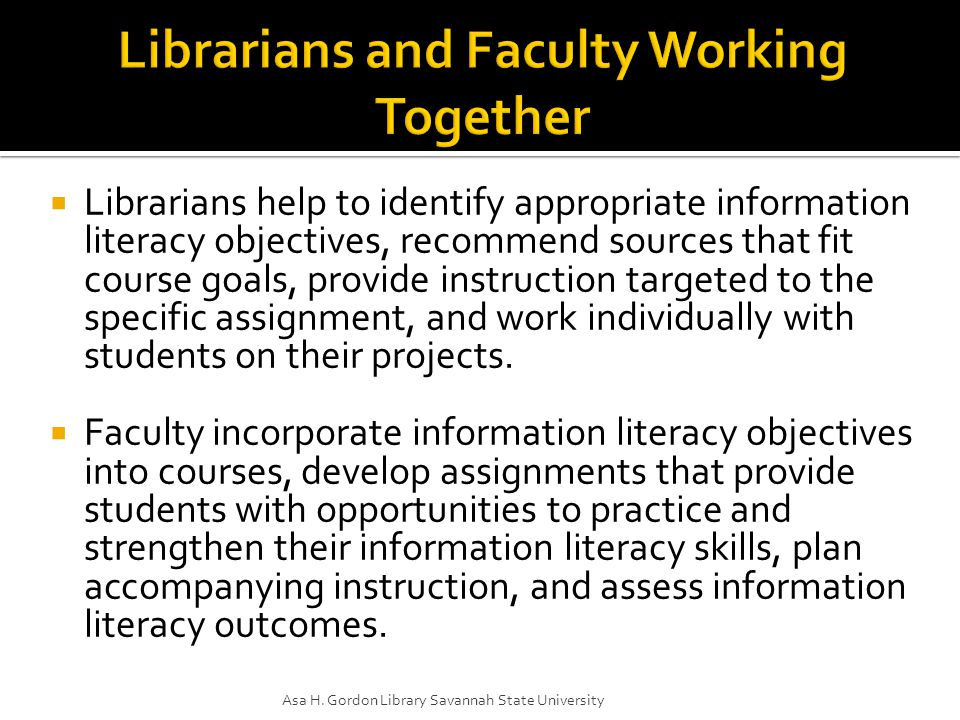  Librarians help to identify appropriate information literacy objectives, recommend sources that fit course goals, provide instruction targeted to the specific assignment, and work individually with students on their projects.