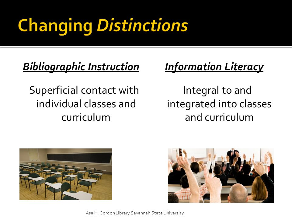 Bibliographic Instruction Teaching methods involve lecture, demonstration, emphasis on presenter Information Literacy Teaching methods involve creating learning environments where librarians and faculty function as coaches or guides Asa H.