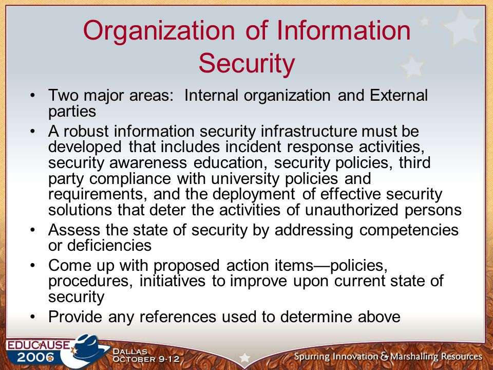 Organization of Information Security Two major areas: Internal organization and External parties A robust information security infrastructure must be