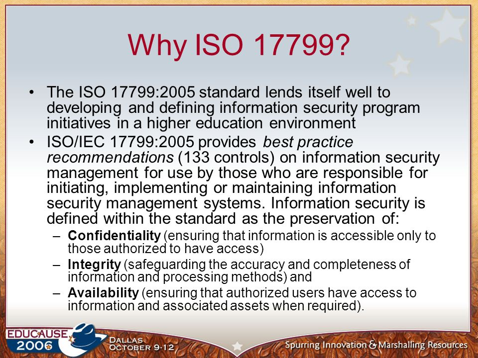 Why ISO 17799? The ISO 17799:2005 standard lends itself well to developing and defining information security program initiatives in a higher education