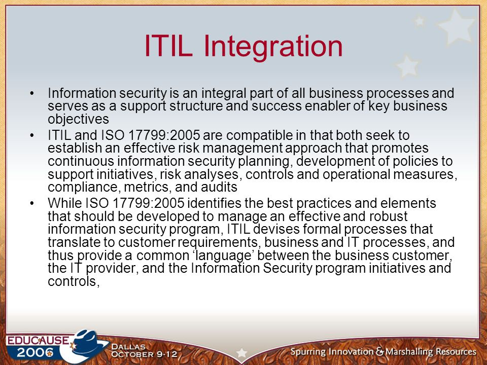 ITIL Integration Information security is an integral part of all business processes and serves as a support structure and success enabler of key busin