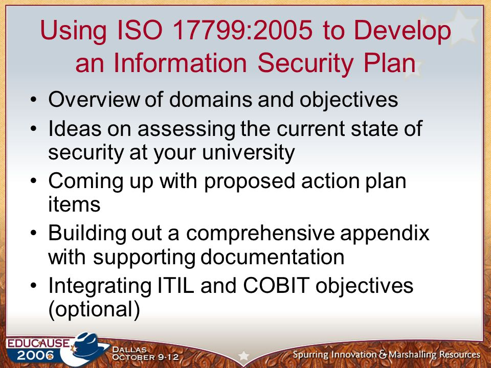 Using ISO 17799:2005 to Develop an Information Security Plan Overview of domains and objectives Ideas on assessing the current state of security at yo