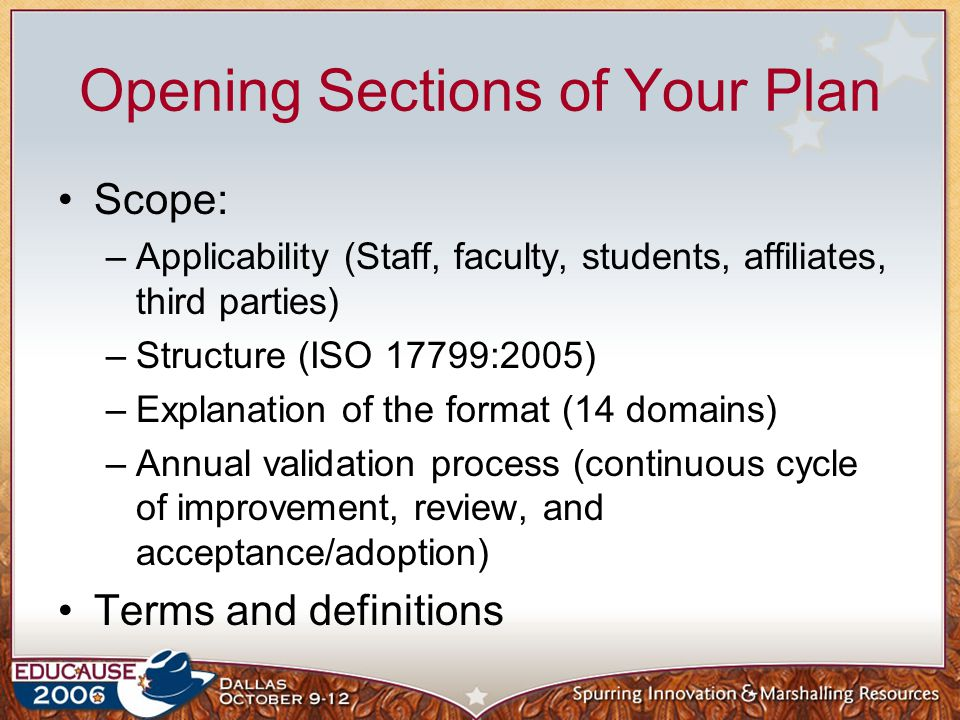 Opening Sections of Your Plan Scope: –Applicability (Staff, faculty, students, affiliates, third parties) –Structure (ISO 17799:2005) –Explanation of