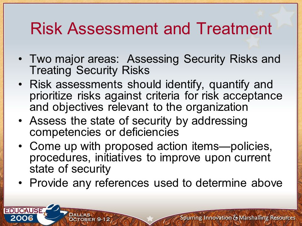 Risk Assessment and Treatment Two major areas: Assessing Security Risks and Treating Security Risks Risk assessments should identify, quantify and pri