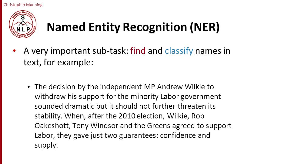 Christopher Manning Named Entity Recognition (NER) A very important sub-task: find and classify names in text, for example: The decision by the independent MP Andrew Wilkie to withdraw his support for the minority Labor government sounded dramatic but it should not further threaten its stability.