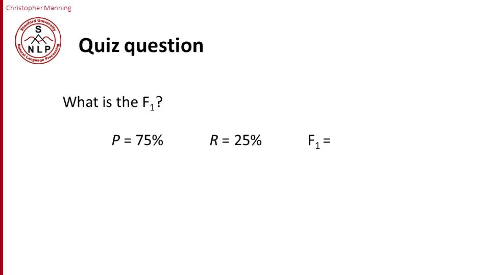 Christopher Manning Quiz question What is the F 1 P = 75% R = 25%F 1 =