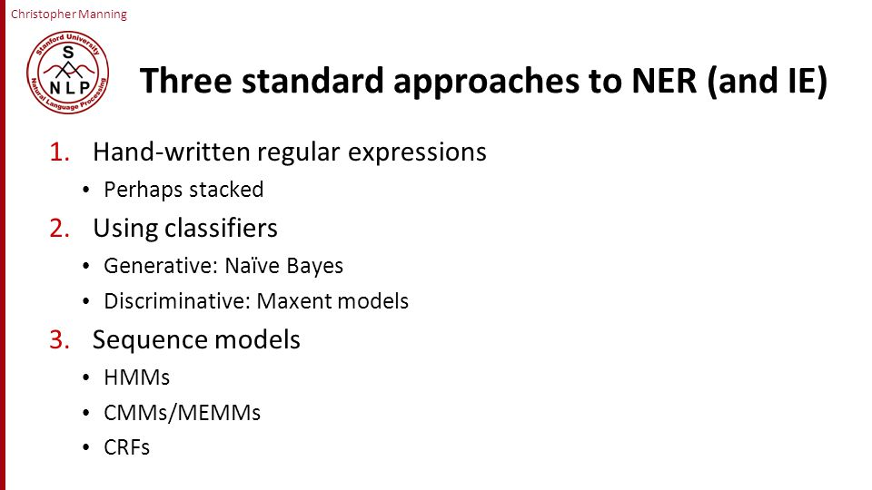 Christopher Manning Three standard approaches to NER (and IE) 1.Hand-written regular expressions Perhaps stacked 2.Using classifiers Generative: Naïve Bayes Discriminative: Maxent models 3.Sequence models HMMs CMMs/MEMMs CRFs