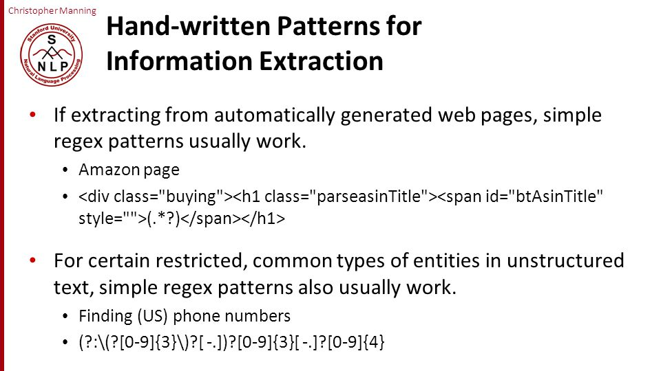Christopher Manning Hand-written Patterns for Information Extraction If extracting from automatically generated web pages, simple regex patterns usually work.