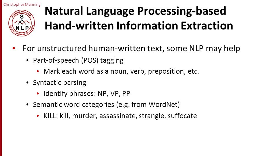 Christopher Manning Natural Language Processing-based Hand-written Information Extraction For unstructured human-written text, some NLP may help Part-of-speech (POS) tagging Mark each word as a noun, verb, preposition, etc.