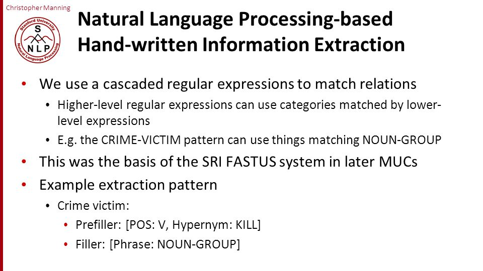 Christopher Manning Natural Language Processing-based Hand-written Information Extraction We use a cascaded regular expressions to match relations Higher-level regular expressions can use categories matched by lower- level expressions E.g.