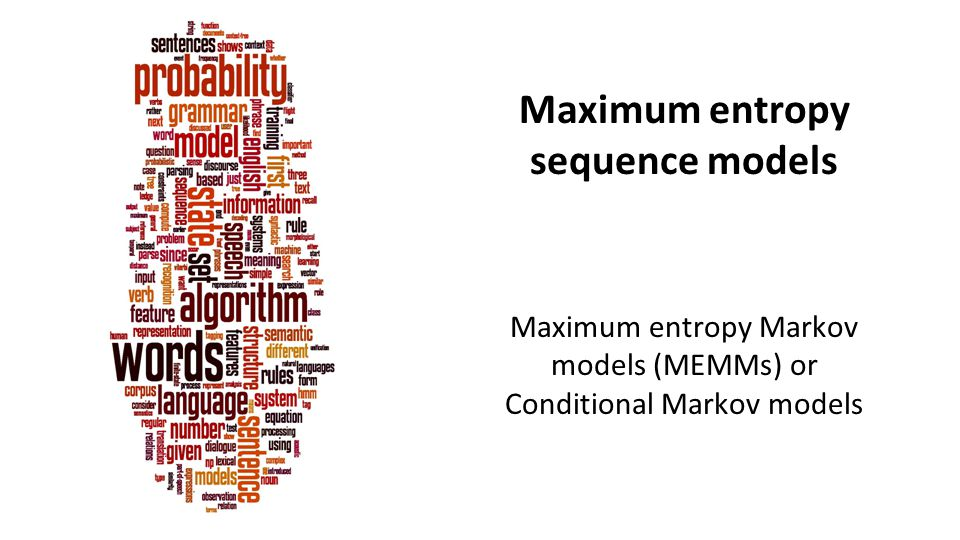 Maximum entropy sequence models Maximum entropy Markov models (MEMMs) or Conditional Markov models