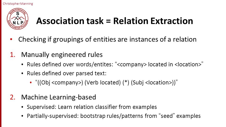 Christopher Manning Association task = Relation Extraction Checking if groupings of entities are instances of a relation 1.Manually engineered rules Rules defined over words/entites: located in Rules defined over parsed text: ((Obj ) (Verb located) (*) (Subj )) 2.Machine Learning-based Supervised: Learn relation classifier from examples Partially-supervised: bootstrap rules/patterns from seed examples
