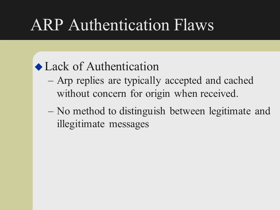 ARP Authentication Flaws u Lack of Authentication –Arp replies are typically accepted and cached without concern for origin when received. –No method