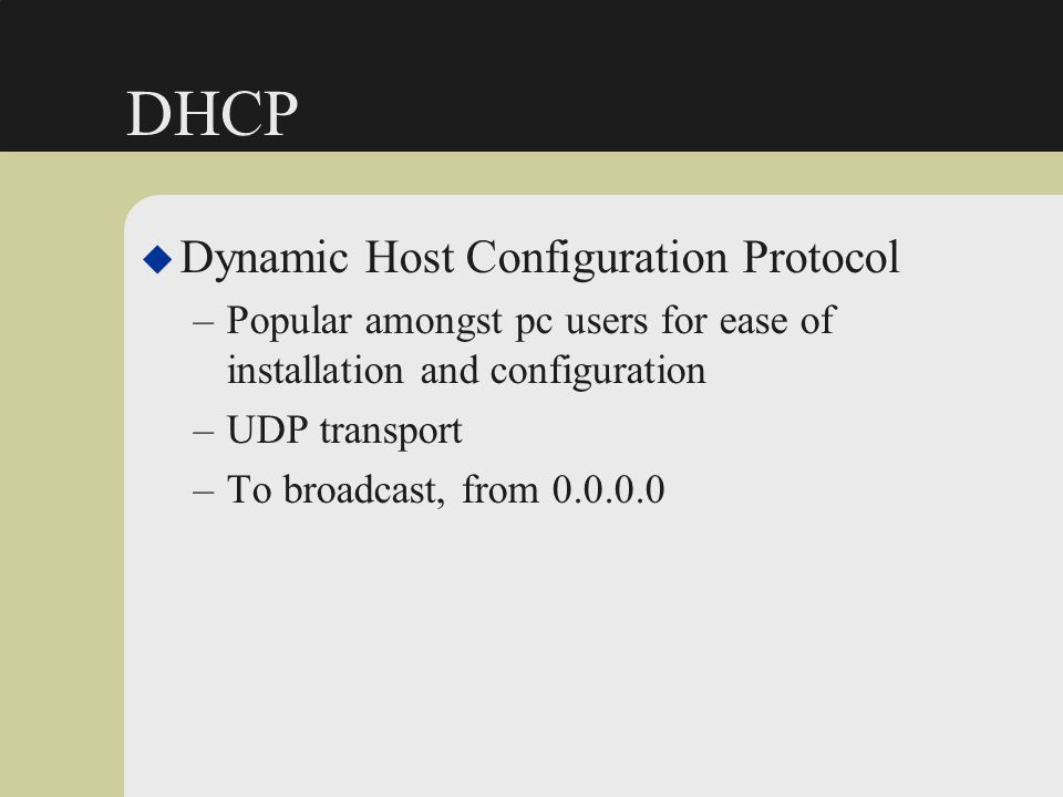 DHCP u Dynamic Host Configuration Protocol –Popular amongst pc users for ease of installation and configuration –UDP transport –To broadcast, from 0.0