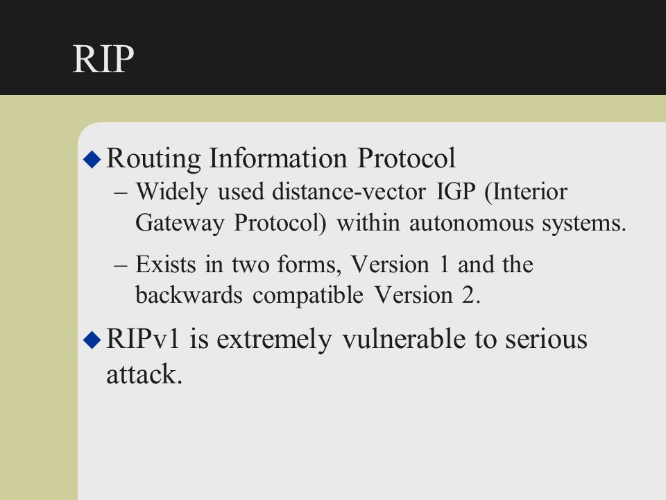 RIP u Routing Information Protocol –Widely used distance-vector IGP (Interior Gateway Protocol) within autonomous systems. –Exists in two forms, Versi