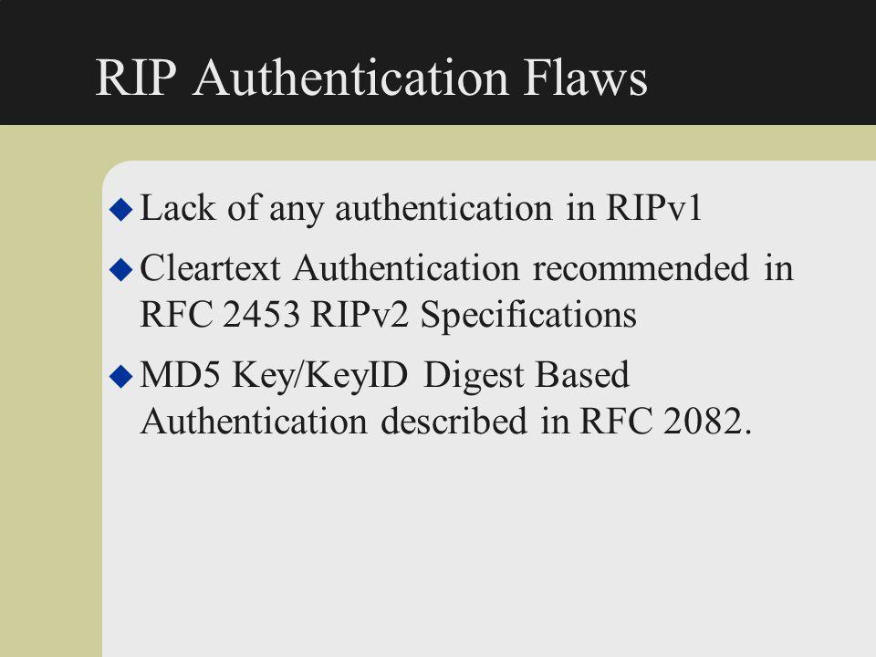 RIP Authentication Flaws u Lack of any authentication in RIPv1 u Cleartext Authentication recommended in RFC 2453 RIPv2 Specifications u MD5 Key/KeyID