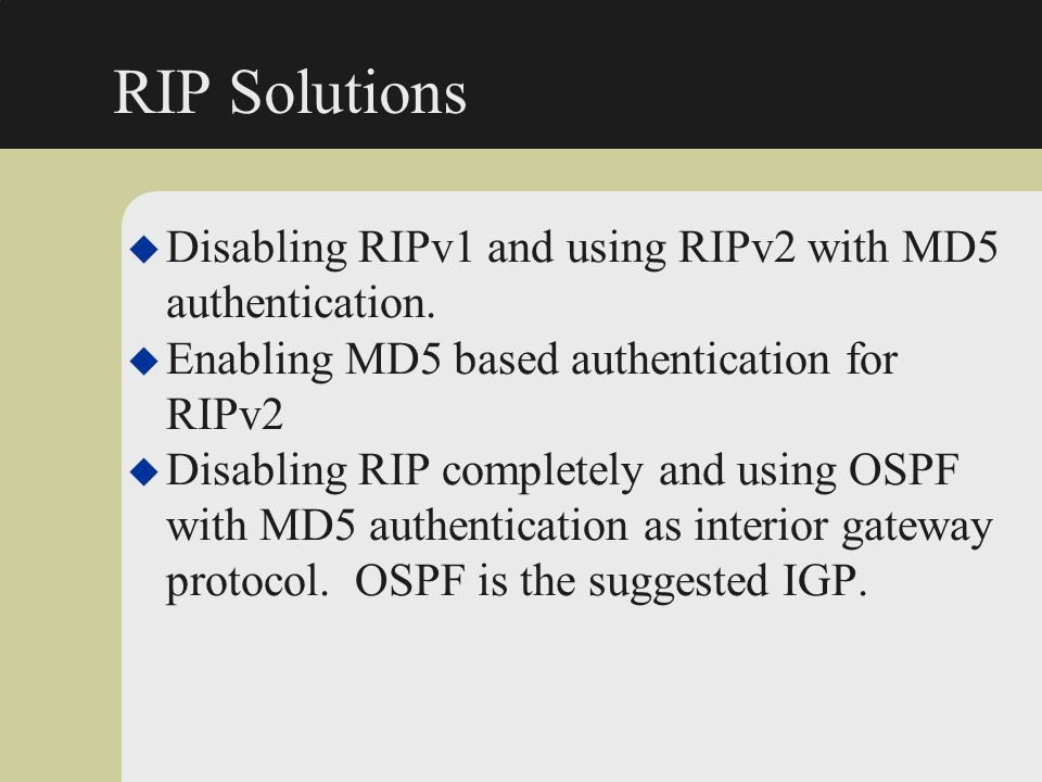 RIP Solutions u Disabling RIPv1 and using RIPv2 with MD5 authentication. u Enabling MD5 based authentication for RIPv2 u Disabling RIP completely and