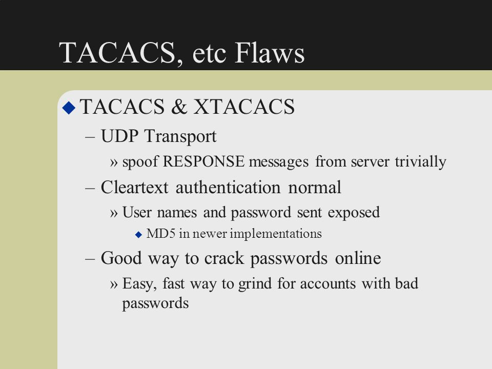 TACACS, etc Flaws u TACACS & XTACACS –UDP Transport »spoof RESPONSE messages from server trivially –Cleartext authentication normal »User names and pa