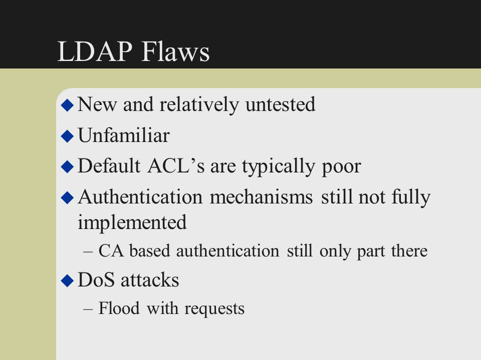 LDAP Flaws u New and relatively untested u Unfamiliar u Default ACL's are typically poor u Authentication mechanisms still not fully implemented –CA b
