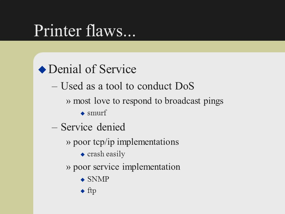 Printer flaws... u Denial of Service –Used as a tool to conduct DoS »most love to respond to broadcast pings u smurf –Service denied »poor tcp/ip impl