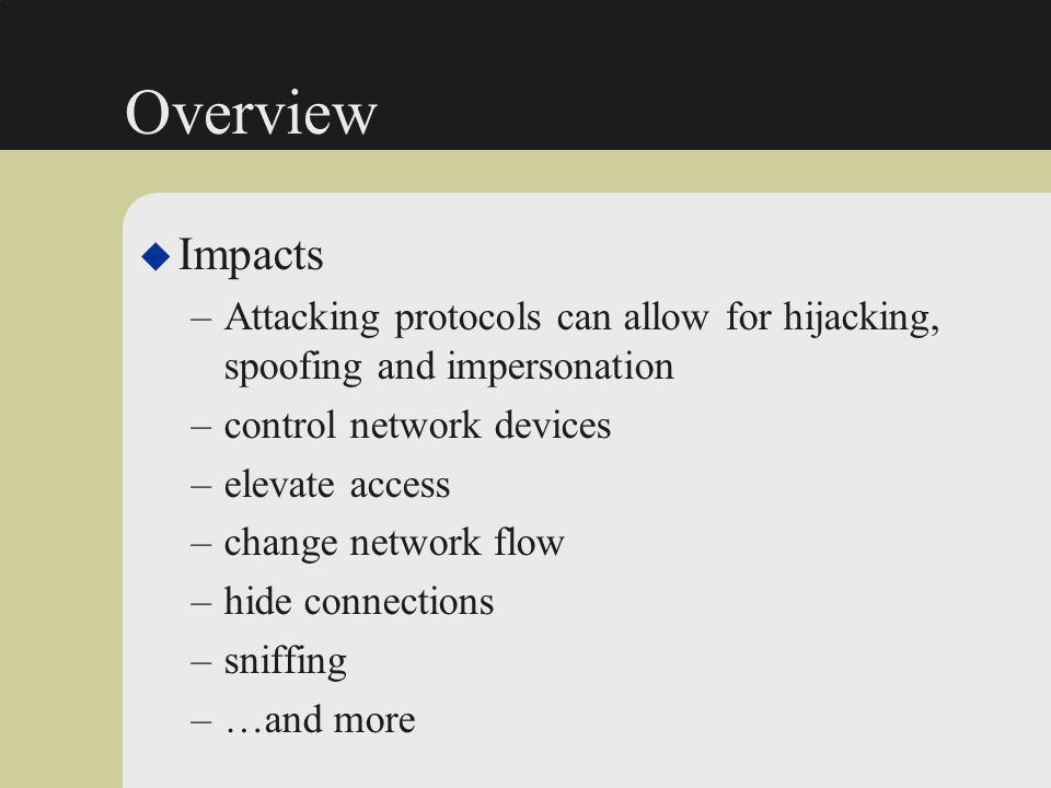 Overview u Impacts –Attacking protocols can allow for hijacking, spoofing and impersonation –control network devices –elevate access –change network f
