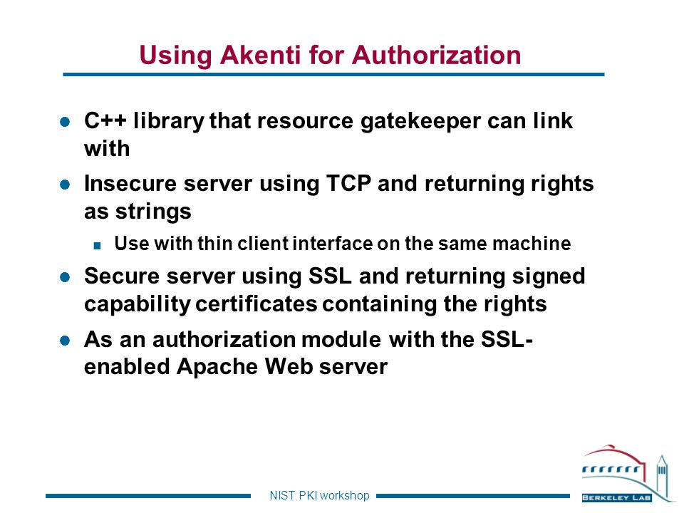NIST PKI workshop Mod-Akenti l The SSL-enabled Apache Web server can be configured to require Client-side X.509 certificates.