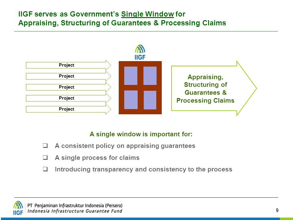 9 A single window is important for:  A consistent policy on appraising guarantees  A single process for claims  Introducing transparency and consis