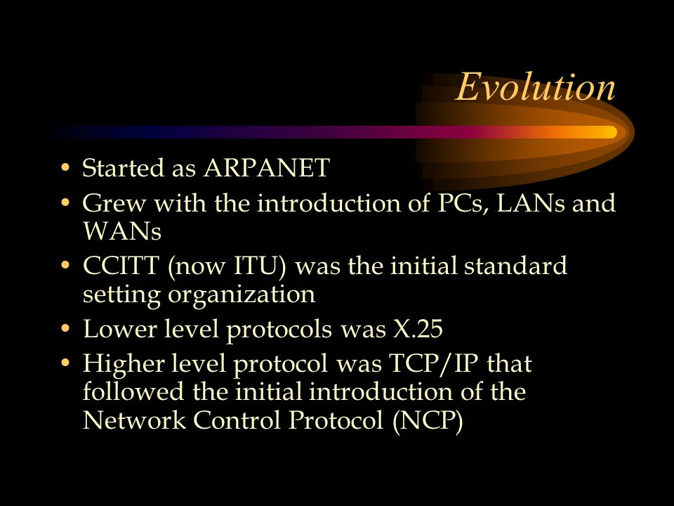 Evolution Started as ARPANET Grew with the introduction of PCs, LANs and WANs CCITT (now ITU) was the initial standard setting organization Lower level protocols was X.25 Higher level protocol was TCP/IP that followed the initial introduction of the Network Control Protocol (NCP)