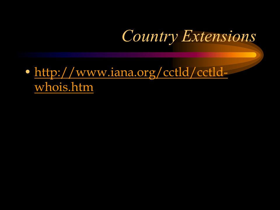 Country Extensions http://www.iana.org/cctld/cctld- whois.htmhttp://www.iana.org/cctld/cctld- whois.htm