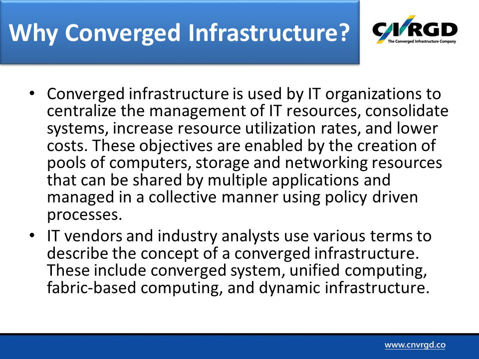 Converged infrastructure is used by IT organizations to centralize the management of IT resources, consolidate systems, increase resource utilization rates, and lower costs.