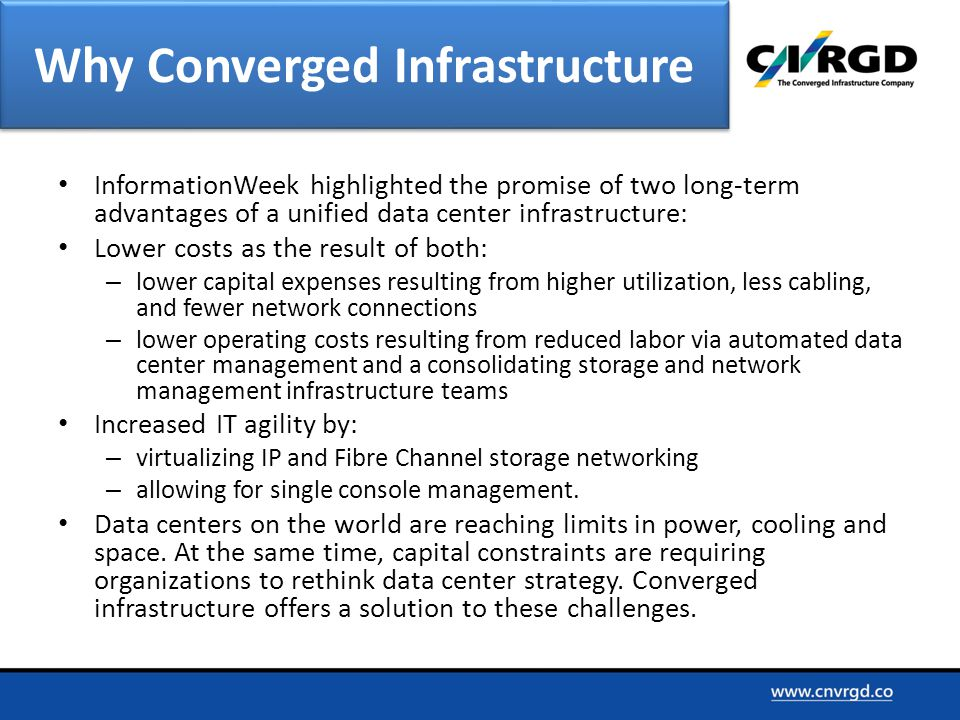 InformationWeek highlighted the promise of two long-term advantages of a unified data center infrastructure: Lower costs as the result of both: – lower capital expenses resulting from higher utilization, less cabling, and fewer network connections – lower operating costs resulting from reduced labor via automated data center management and a consolidating storage and network management infrastructure teams Increased IT agility by: – virtualizing IP and Fibre Channel storage networking – allowing for single console management.