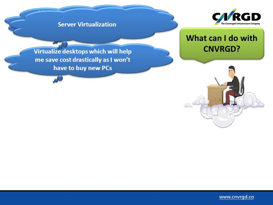 Virtualize my servers and enjoy benefits like scalability, ease of use with reduced cost Virtualize desktops which will help me save cost drastically as I won't have to buy new PCs What can I do with CNVRGD.
