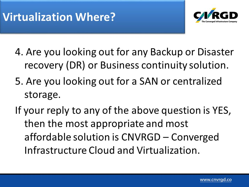 4. Are you looking out for any Backup or Disaster recovery (DR) or Business continuity solution. 5. Are you looking out for a SAN or centralized stora