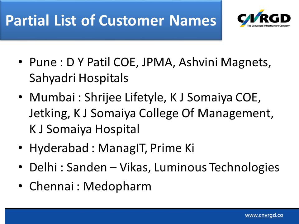 Pune : D Y Patil COE, JPMA, Ashvini Magnets, Sahyadri Hospitals Mumbai : Shrijee Lifetyle, K J Somaiya COE, Jetking, K J Somaiya College Of Management, K J Somaiya Hospital Hyderabad : ManagIT, Prime Ki Delhi : Sanden – Vikas, Luminous Technologies Chennai : Medopharm Partial List of Customer Names
