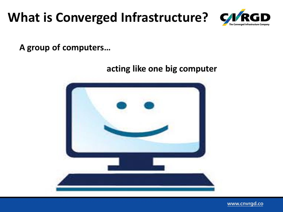 A group of computers… acting like one big computer What is Converged Infrastructure