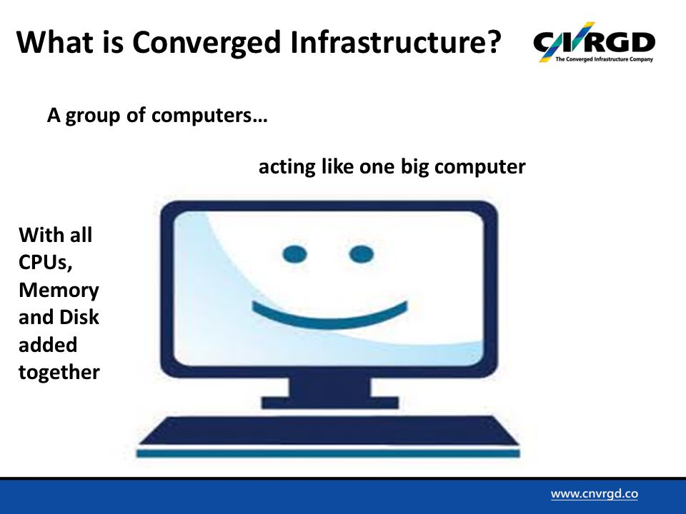 A group of computers… acting like one big computer With all CPUs, Memory and Disk added together What is Converged Infrastructure