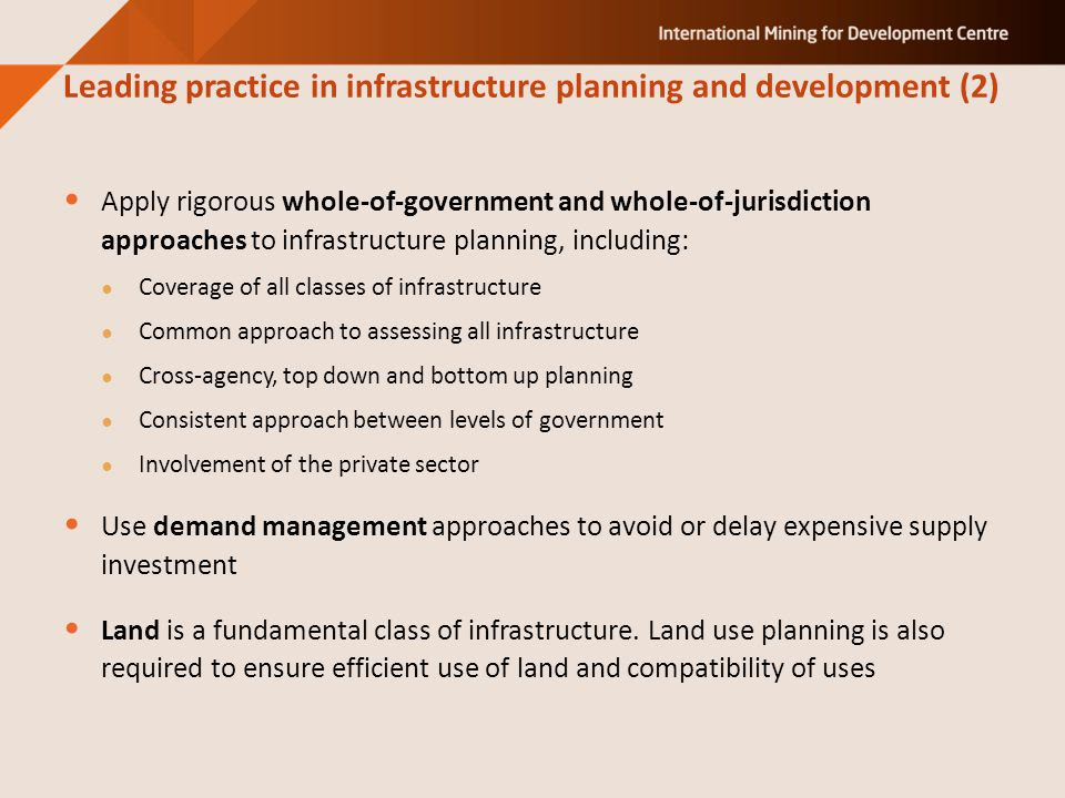 Apply rigorous whole-of-government and whole-of-jurisdiction approaches to infrastructure planning, including: ● Coverage of all classes of infrastructure ● Common approach to assessing all infrastructure ● Cross-agency, top down and bottom up planning ● Consistent approach between levels of government ● Involvement of the private sector Use demand management approaches to avoid or delay expensive supply investment Land is a fundamental class of infrastructure.