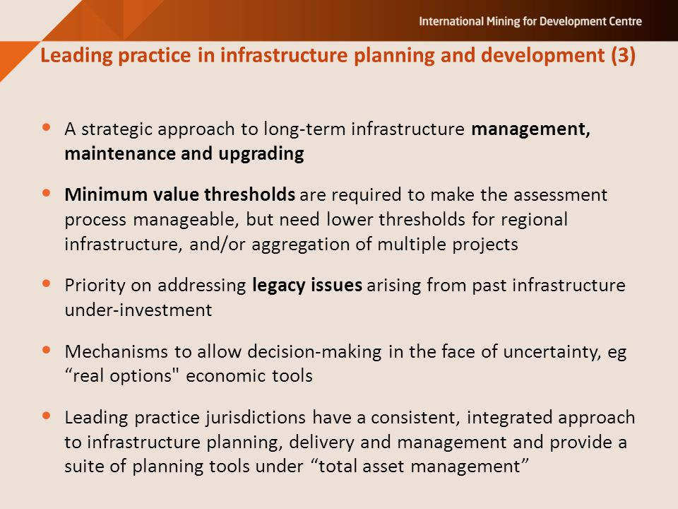 A strategic approach to long-term infrastructure management, maintenance and upgrading Minimum value thresholds are required to make the assessment process manageable, but need lower thresholds for regional infrastructure, and/or aggregation of multiple projects Priority on addressing legacy issues arising from past infrastructure under-investment Mechanisms to allow decision-making in the face of uncertainty, eg real options economic tools Leading practice jurisdictions have a consistent, integrated approach to infrastructure planning, delivery and management and provide a suite of planning tools under total asset management Leading practice in infrastructure planning and development (3)
