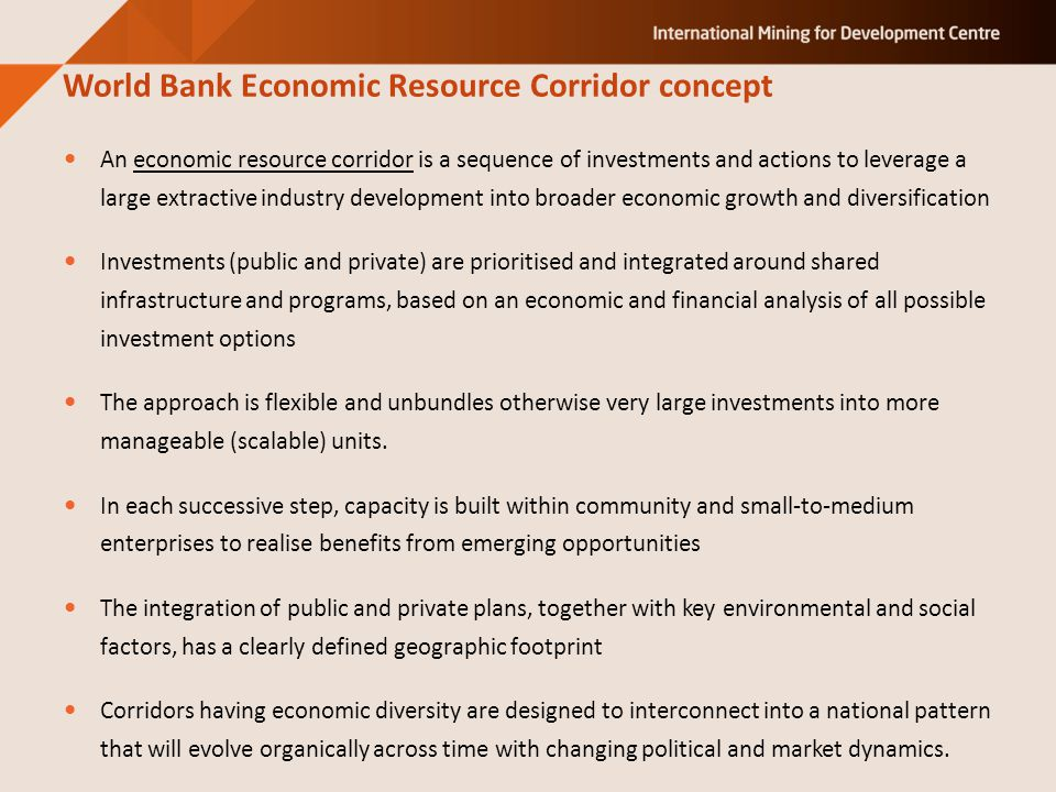 An economic resource corridor is a sequence of investments and actions to leverage a large extractive industry development into broader economic growth and diversification Investments (public and private) are prioritised and integrated around shared infrastructure and programs, based on an economic and financial analysis of all possible investment options The approach is flexible and unbundles otherwise very large investments into more manageable (scalable) units.