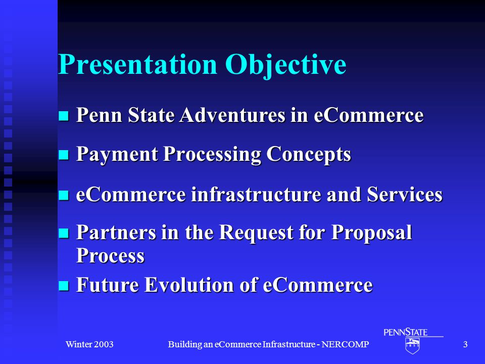 Winter 2003Building an eCommerce Infrastructure - NERCOMP3 Presentation Objective Payment Processing Concepts Payment Processing Concepts Future Evolution of eCommerce Future Evolution of eCommerce Penn State Adventures in eCommerce Penn State Adventures in eCommerce Partners in the Request for Proposal Process Partners in the Request for Proposal Process eCommerce infrastructure and Services eCommerce infrastructure and Services